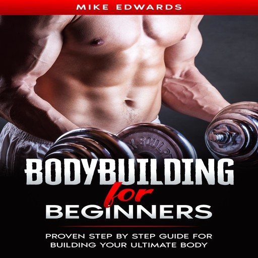 Bodybuilding for Beginners: Proven Step by Step Guide for Building Your Ultimate Body, Mike Edwards