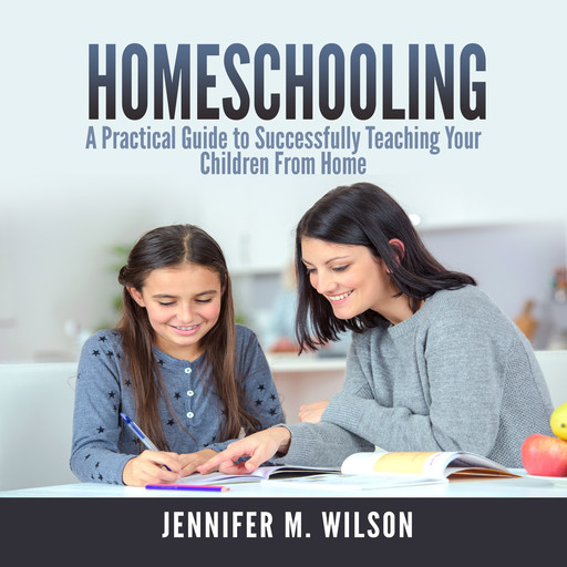 Homeschooling: A Practical Guide to Successfully Teaching Your Children From Home, Jennifer Wilson