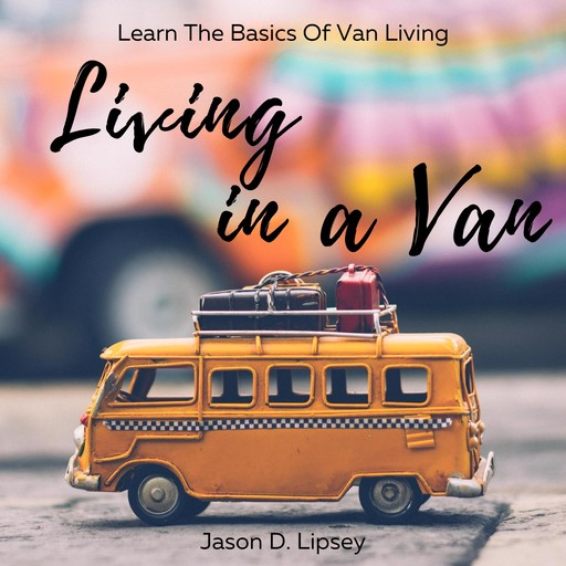 Living In a Van Learn the basics of van living, Jason D. Lipsey