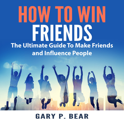 How to Win Friends: The Ultimate Guide To Make Friends and Influence People, Gary P. Bear
