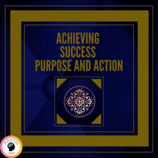 Achieving Success Purpose and Action, MENTES LIBRES
