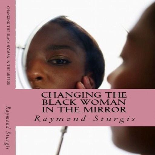 Changing the Black Woman in the Mirror: Words to Empower Today's Black Woman, Raymond Sturgis
