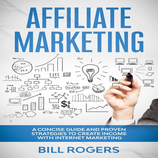 Affiliate Marketing: A Concise Guide and Proven Strategies to Create Income with Internet Marketing, Bill Rogers