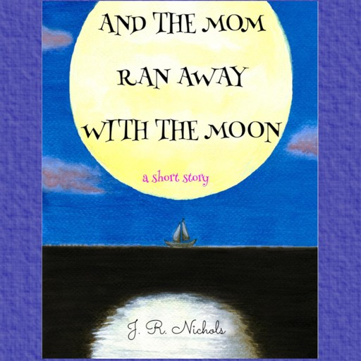 And the Mom Ran Away With the Moon, J.R. Nichols