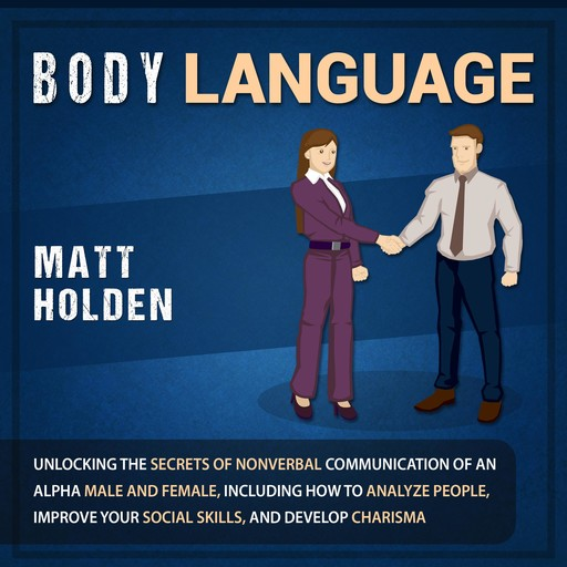 Body Language: Unlocking the Secrets of Nonverbal Communication of an Alpha Male and Female, Including How to Analyze People, Improve Your Social Skills, and Develop Charisma, Matt Holden