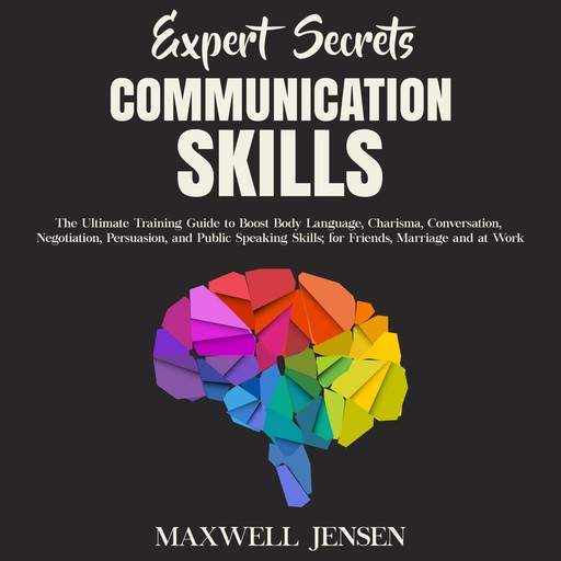 Expert Secrets – Communication Skills: The Ultimate Training Guide to Boost Body Language, Charisma, Conversation, Negotiation, Persuasion, and Public Speaking Skills; for Friends, Marriage and at Work, Maxwell Jensen