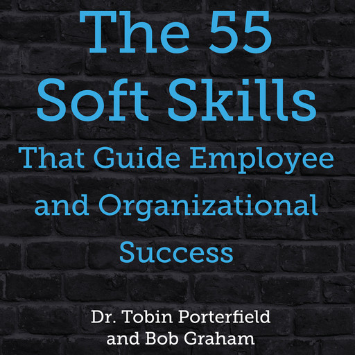 The 55 Soft Skills That Guide Employee and Organizational Success, Bob Graham, Tobin Porterfield