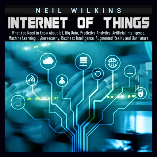 Internet of Things: What You Need to Know About IoT, Big Data, Predictive Analytics, Artificial Intelligence, Machine Learning, Cybersecurity, Business Intelligence, Augmented Reality and Our Future, Neil Wilkins
