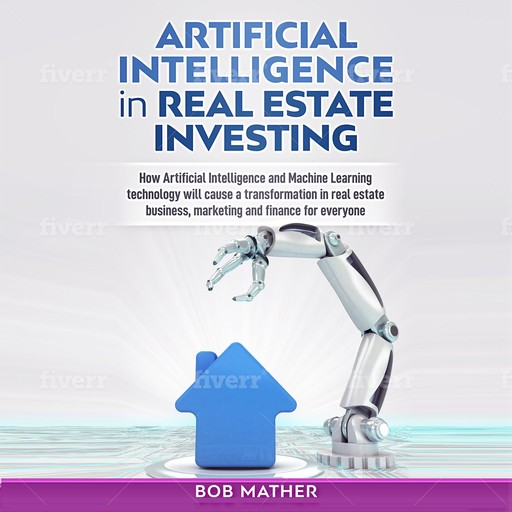 Artificial Intelligence in Real Estate Investing: How Artificial Intelligence and Machine Learning Technology Will Cause a Transformation in Real Estate Business, Marketing and Finance for Everyone, Bob Mather