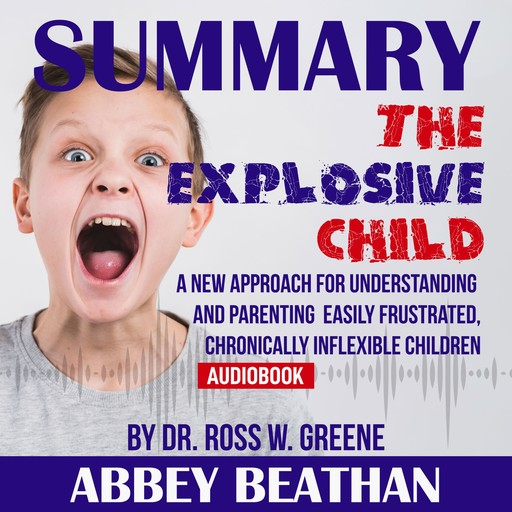 Summary of The Explosive Child: A New Approach for Understanding and Parenting Easily Frustrated, Chronically Inflexible Children by Dr. Ross W. Greene, Abbey Beathan