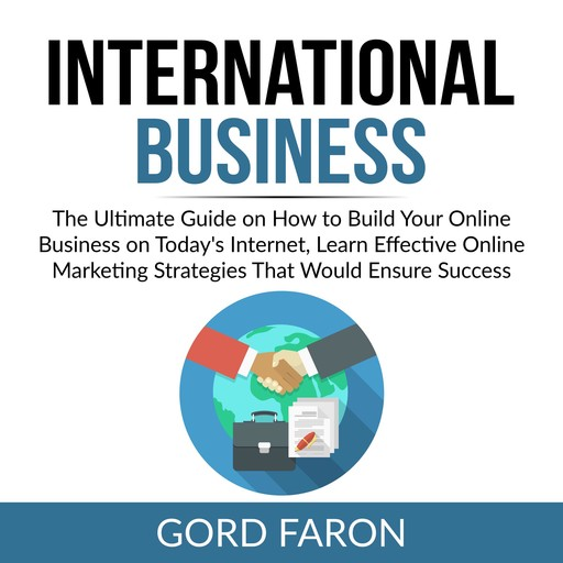 International Business: The Ultimate Guide on How to Build Your Online Business on Today's Internet, Learn Effective Online Marketing Strategies That Would Ensure Success, Gord Faron