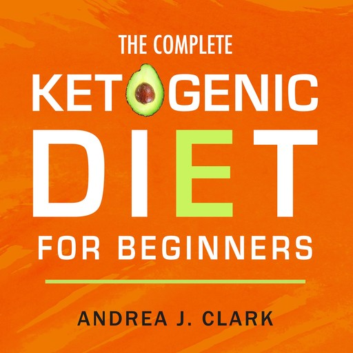 The Complete Ketogenic Diet for Beginners: The Ultimate Guide to Living the Keto Lifestyle, Andrea J. Clark