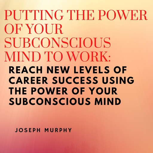 Putting the Power of Your Subconscious Mind to Work: Reach New Levels of Career Success Using the Power of Your Subconscious Mind, Joseph Murphy
