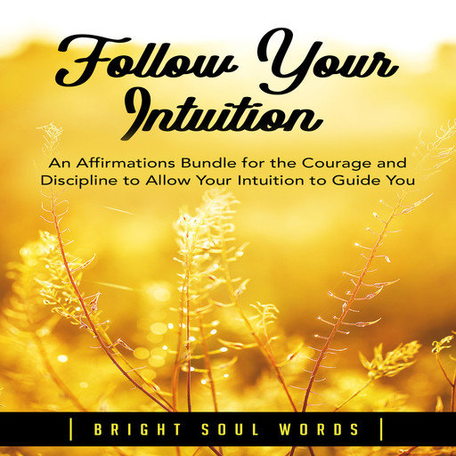 Follow Your Intuition: An Affirmations Bundle for the Courage and Discipline to Allow Your Intuition to Guide You, Bright Soul Words