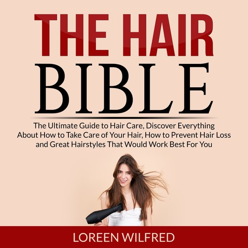 The Hair Bible: The Ultimate Guide to Hair Care, Discover Everything About How to Take Care of Your Hair, How to Prevent Hair Loss and Great Hairstyles That Would Work Best For You, Loreen Wilfred