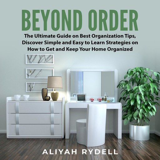 Beyond Order: The Ultimate Guide on Best Organization Tips, Discover Simple and Easy to Learn Strategies on How to Get and Keep Your Home Organized, Aliyah Rydell