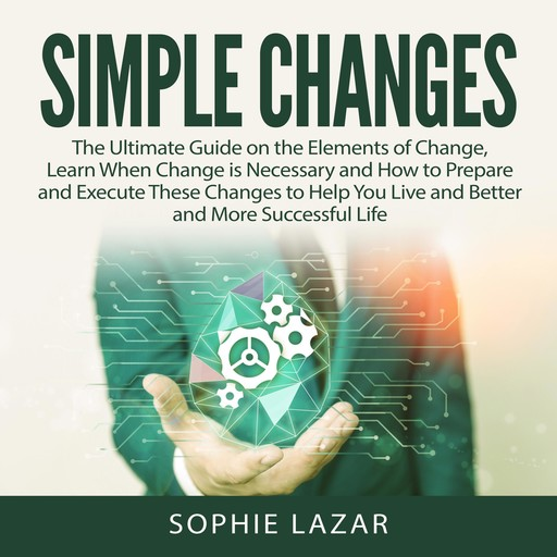 Simple Changes: The Ultimate Guide on the Elements of Change, Learn When Change is Necessary and How to Prepare and Execute These Changes to Help You Live and Better and More Successful Life, Sophie Lazar