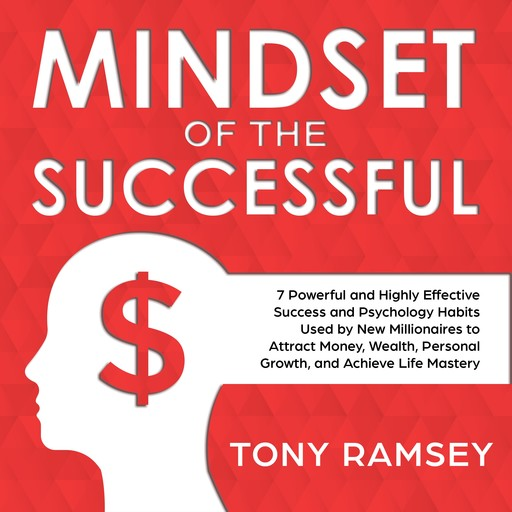 Mindset of the Successful: 7 Powerful and Highly Effective Success Habits Used by Millionaires to Attract Money, Wealth, Growth and Achieve Life Mastery, Tony Ramsey