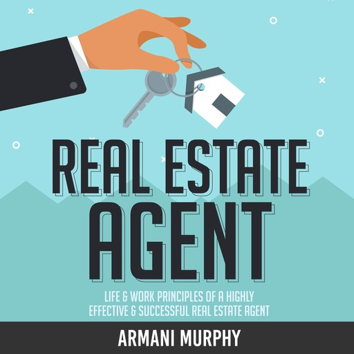 Real Estate Agent: Life & Work Principles of A Highly Effective & Successful Real Estate Agent, Armani Murphy