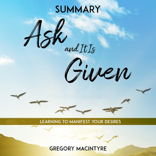 Summary: Ask and It Is Given - Learning to Manifest Your Desires, Gregory Macintyre
