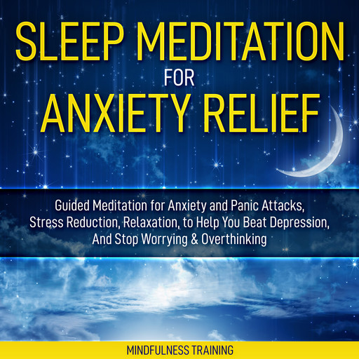 Sleep Meditation for Anxiety Relief: Guided Meditation for Anxiety and Panic Attacks, Stress Reduction, Relaxation, to Help You Beat Depression, And Stop Worrying & Overthinking (Affirmations, Self Hypnosis, Guided Imagery & Relaxation Techniques), Mindfulness Training