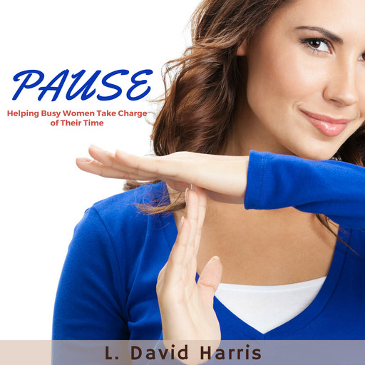 PAUSE: Helping Busy Women Take Charge of Their Time, L. David Harris