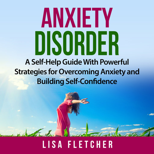 Anxiety Disorder: A Self-Help Guide With Powerful Strategies for Overcoming Anxiety and Building Self-Confidence, Lisa Fletcher