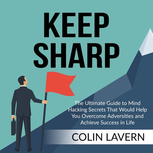 Keep Sharp: The Ultimate Guide to Mind Hacking Secrets That Would Help You Overcome Adversities and Achieve Success in Life, Colin Lavern