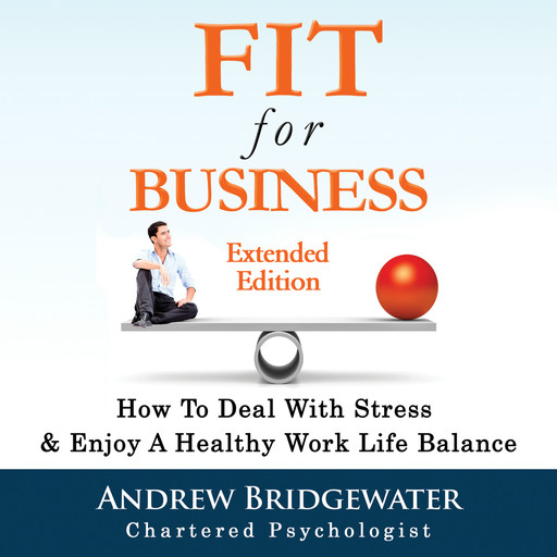 Fit for Business - Extended Edition: How to deal with stress & enjoy a healthy work life balance, Andrew Bridgewater, chartered psychologist