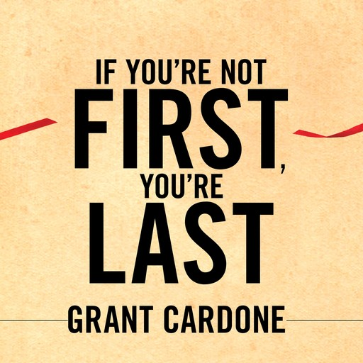 If You're Not First, You're Last, Grant Cardone