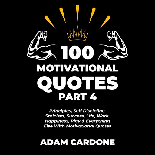 100 Motivational Quotes Part 4: Principles, Self Discipline, Stoicism, Success, Life, Work, Happiness, Play & Everything Else With Motivational Quotes, Adam Cardone