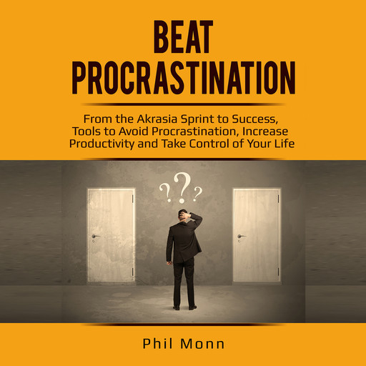 Beat Procrastination: From the Akrasia Sprint to Success, Tools to Avoid Procrastination, Increase Productivity and Take Control of Your Life, Phil Monn