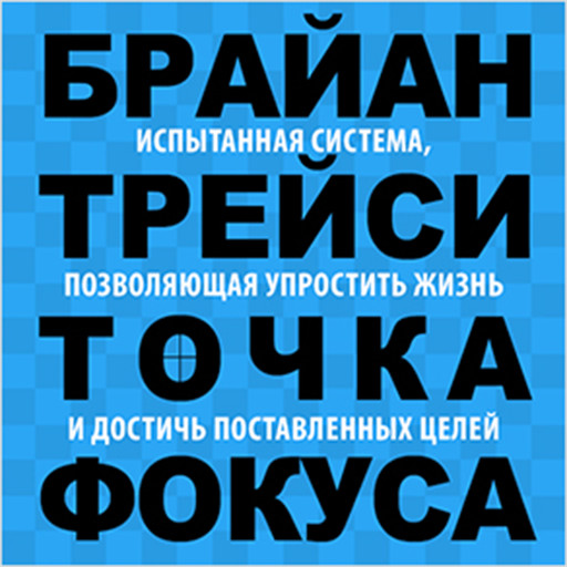 Focal Point: A Proven System to Simplify Your Life, Double Your Productivity, and Achieve All Your Goals [Russian Edition], Брайан Трейси