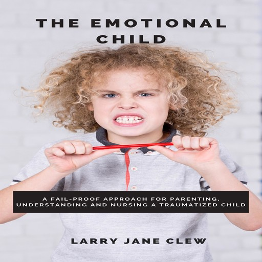 The Emotional Child: A Fail-proof Approach for Parenting, Understanding and Nursing a Traumatized Child, Larry Jane Clew
