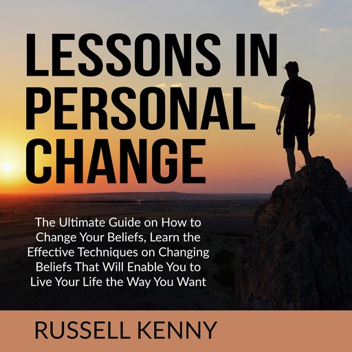 Lessons in Personal Change: The Ultimate Guide on How to Change Your Beliefs, Learn the Effective Techniques on Changing Beliefs That Will Enable You to Live Your Life the Way You Want, Russell Kenny