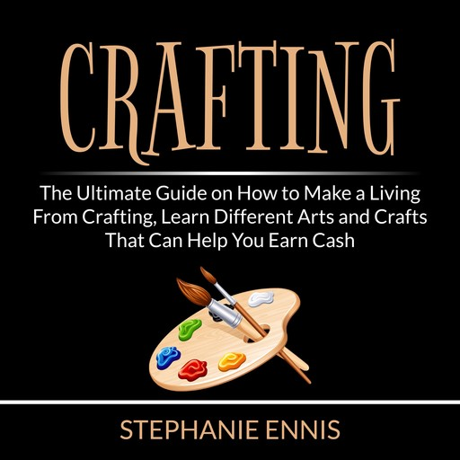 Crafting: The Ultimate Guide on How to Make a Living From Crafting, Learn Different Arts and Crafts That Can Help You Earn Cash, Stephanie Ennis