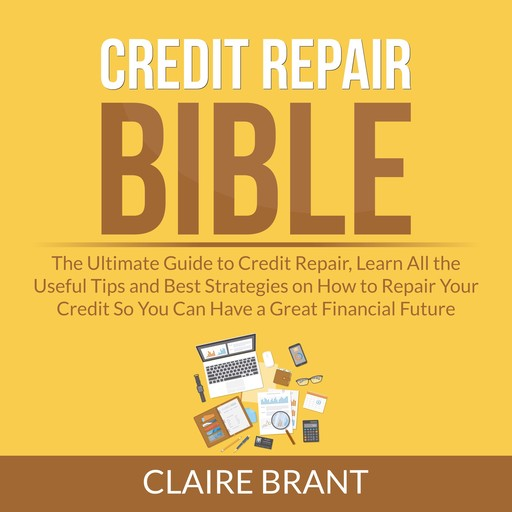 Credit Repair Bible: The Ultimate Guide to Credit Repair, Learn All the Useful Tips and Best Strategies on How to Repair Your Credit So You Can Have a Great Financial Future, Claire Brant