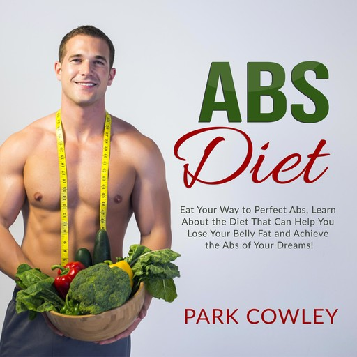 Abs Diet: Eat Your Way to Perfect Abs, Learn About the Diet That Can Help You Lose Your Belly Fat and Achieve the Abs of Your Dreams, Park Cowley