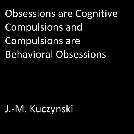 Obsessions are Cognitive Compulsions and Compulsions are Behavioral Obsessions, J. -M. Kuczynski