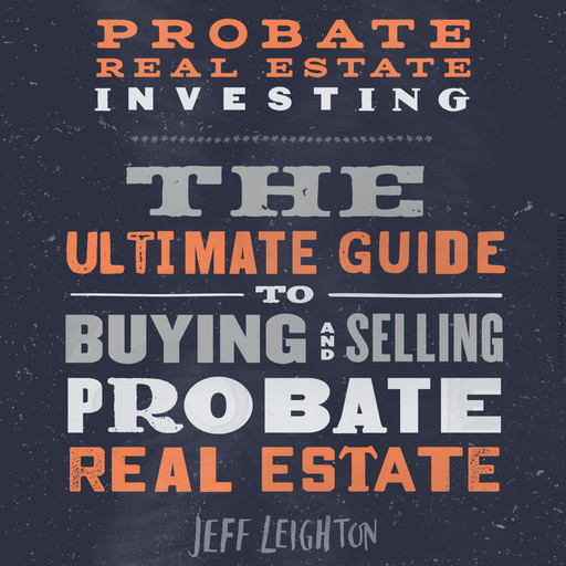 Probate Real Estate Investing: The Ultimate Guide To Buying And Selling Probate Real Estate, Jeff Leighton