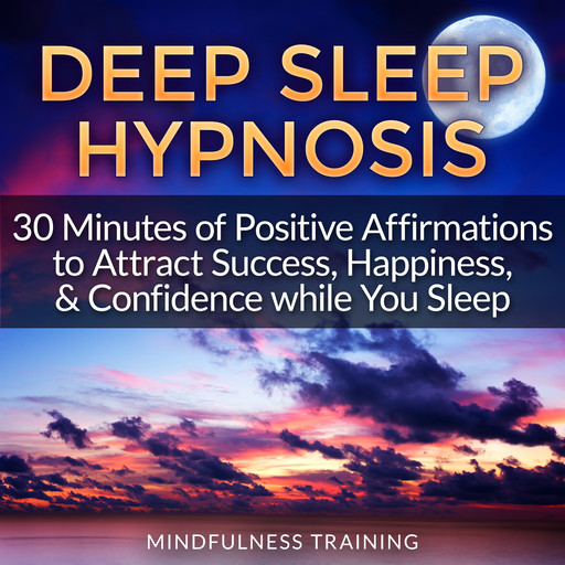 Deep Sleep Hypnosis: 30 Minutes of Positive Affirmations to Attract Success, Happiness, & Confidence While You Sleep (Law of Attraction Guided Meditation, Stress, Anxiety Relief & Relaxation Techniques), Mindfulness Training