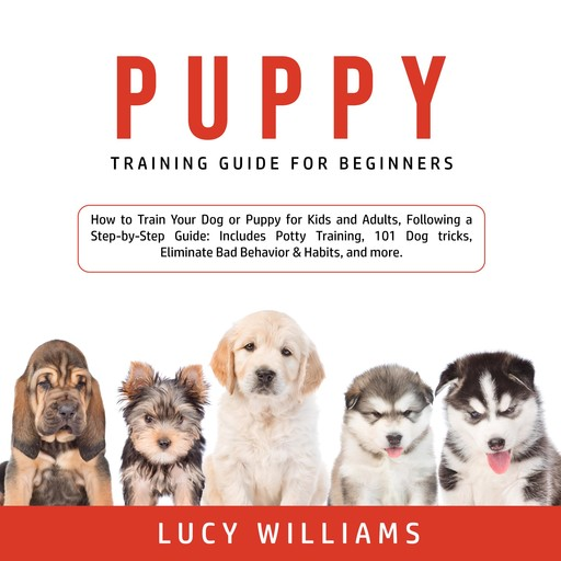 Puppy Training Guide for Beginners: How to Train Your Dog or Puppy for Kids and Adults, Following a Step-by-Step Guide: Includes Potty Training, 101 Dog tricks, Eliminate Bad Behavior & Habits, and more., Lucy Williams
