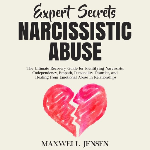Expert Secrets – Narcissistic Abuse: The Ultimate Narcissism Recovery Guide for Identifying Narcissists, Codependency, Empath, Personality Disorder, and Healing From Emotional Abuse in Relationships, Maxwell Jensen