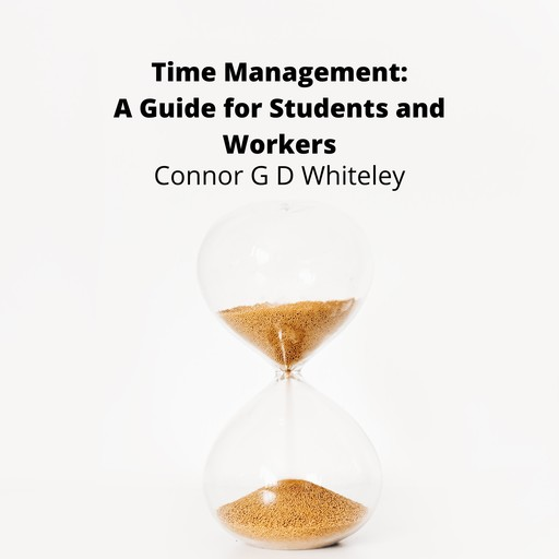 Time Management: A Guide for Students and Workers, ConnorG.D. Whiteley