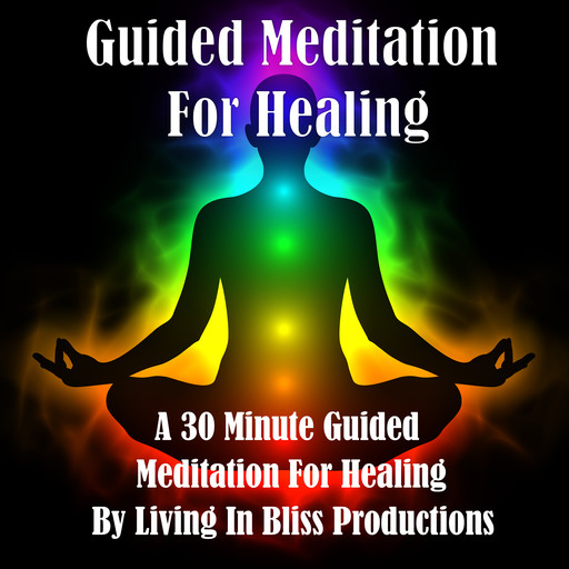 Guided Meditation For Healing: A 30 Minute Guided Meditation For Healing, Living In Bliss Productions