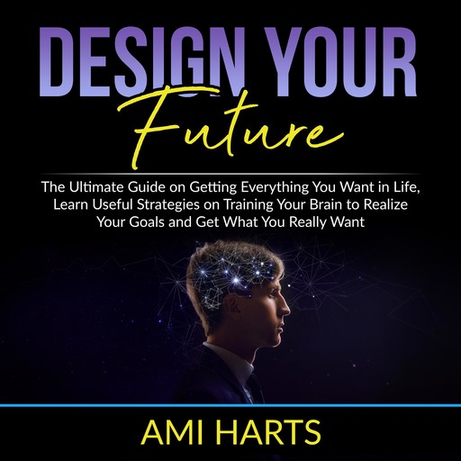 Design Your Future: The Ultimate Guide on Getting Everything You Want in Life, Learn Useful Strategies on Training Your Brain to Realize Your Goals and Get What You Really Want, Ami Harts