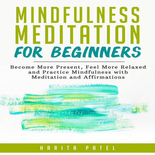Mindfulness Meditation for Beginners: Become More Present, Feel More Relaxed and Practice Mindfulness with Meditation and Affirmations, Harita Patel