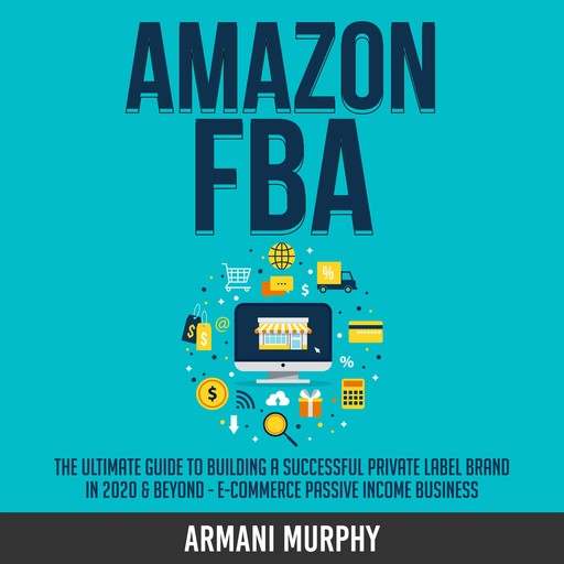 Amazon FBA: The Ultimate Guide to Building a Successful Private Label Brand in 2020 & Beyond - E-Commerce Passive Income Business, Armani Murphy