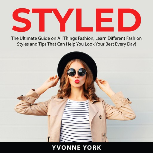 Styled: The Ultimate Guide on All Things Fashion, Learn Different Fashion Styles and Tips That Can Help You Look Your Best Every Day!, Yvonne York