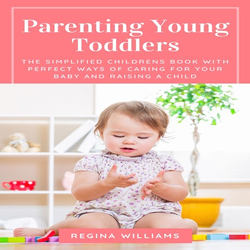 Parenting Young Toddlers: The Simplified Childrens Book with Perfect Ways of Caring for Your Baby and Raising a Child, Regina Williams